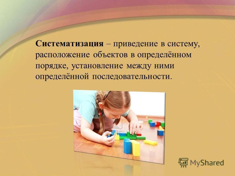 Систематизация – приведение в систему, расположение объектов в определённом порядке, установление между ними определённой последовательности.