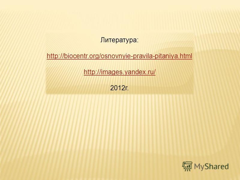 Литература: http://biocentr.org/osnovnyie-pravila-pitaniya.html http://images.yandex.ru/ 2012 г.