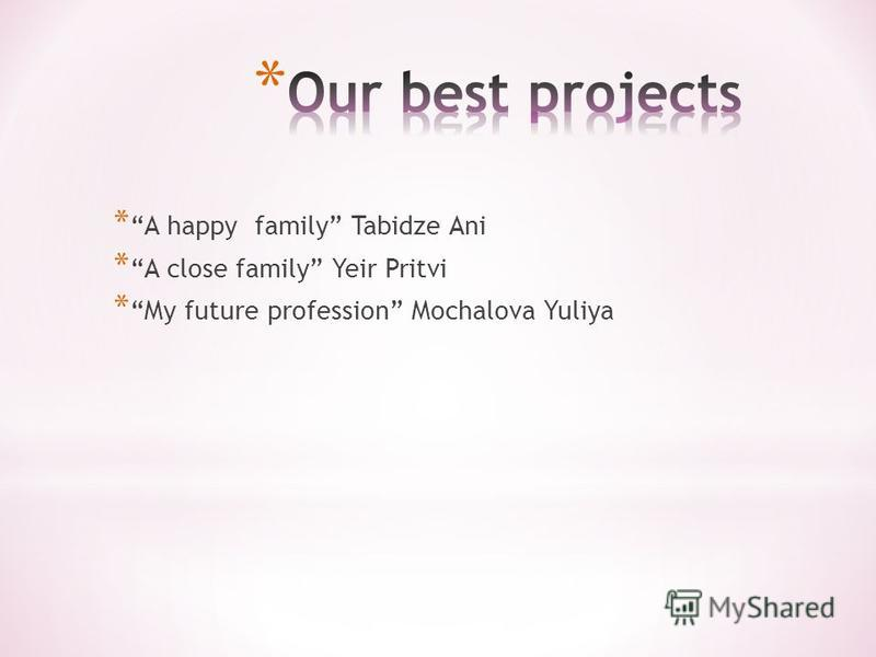 * A happy family Tabidze Ani * A close family Yeir Pritvi * My future profession Mochalova Yuliya