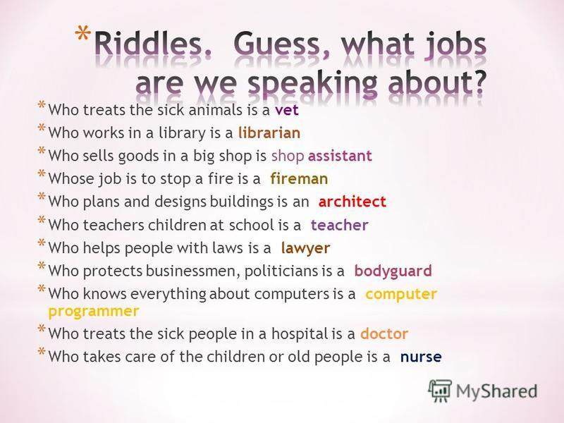 * Who treats the sick animals is a vet * Who works in a library is a librarian * Who sells goods in a big shop is shop assistant * Whose job is to stop a fire is a fireman * Who plans and designs buildings is an architect * Who teachers children at s