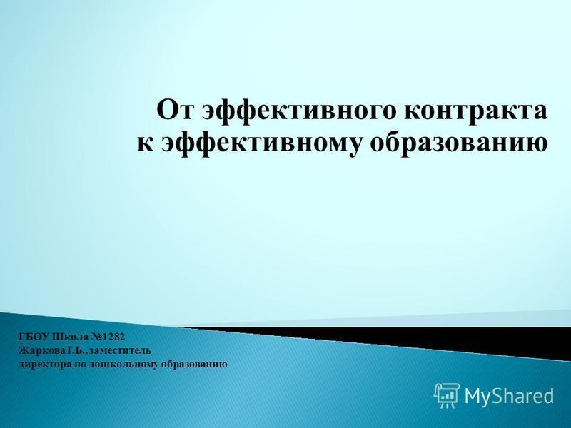 От эффективного контракта к эффективному образованию ГБОУ Школа 1282 ЖарковаТ.Б., заместитель директора по дошкольному образованию