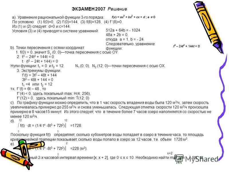 ЭКЗАМЕН 2007 Решение а). Уравнение рациональной функции 3-го порядка: По условию: (1) f(0)=0, (2) f(0)=144, (3) f(8)=128, (4) f(8)=0. Из (1) и (2) следует: d=0 и c=144. Условия (3) и (4) приводят к системе уравнений: 512a + 64b = - 1024 48a + 2b = 0,