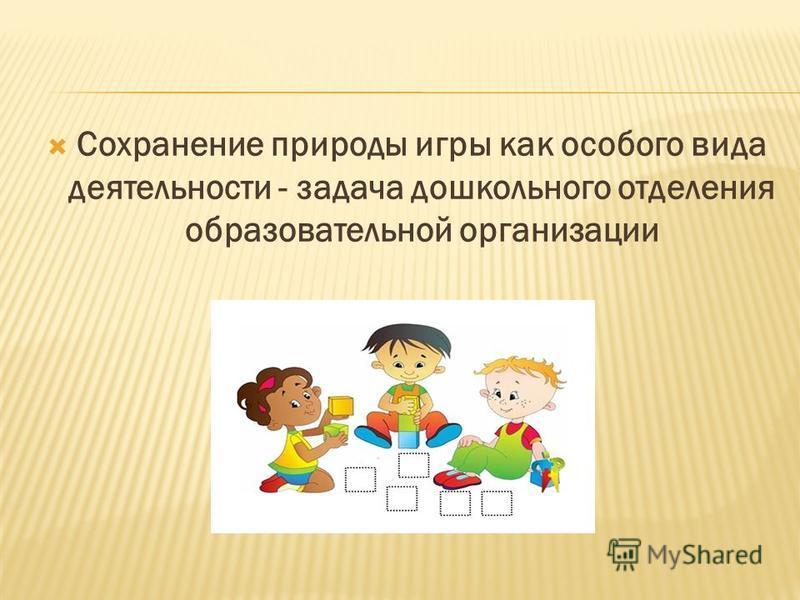 Сохранение природы игры как особого вида деятельности - задача дошкольного отделения образовательной организации