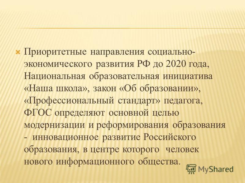 Приоритетные направления социально- экономического развития РФ до 2020 года, Национальная образовательная инициатива «Наша школа», закон «Об образовании», «Профессиональный стандарт» педагога, ФГОС определяют основной целью модернизации и реформирова