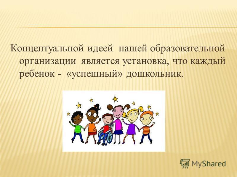 Концептуальной идеей нашей образовательной организации является установка, что каждый ребенок - «успешный» дошкольник.