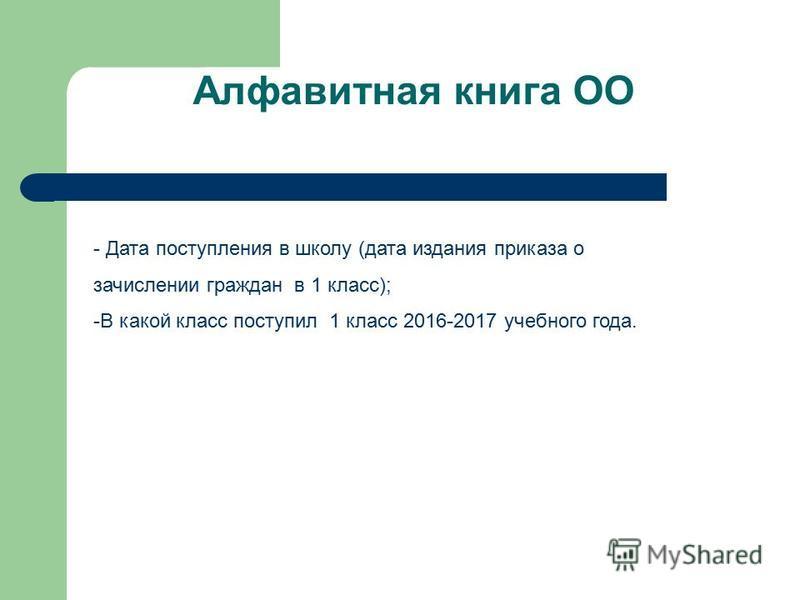 Алфавитная книга ОО - Дата поступления в школу (дата издания приказа о зачислении граждан в 1 класс); -В какой класс поступил 1 класс 2016-2017 учебного года.