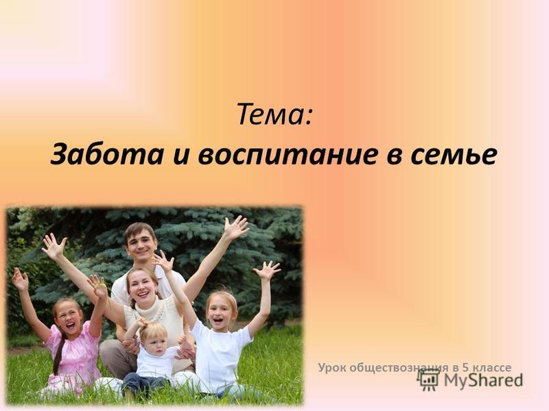 Тема: Забота и воспитание в семье Урок обществознания в 5 классе