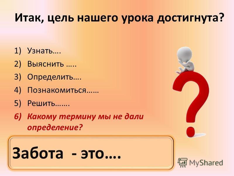 Итак, цель нашего урока достигнута? 1)Узнать…. 2)Выяснить ….. 3)Определить…. 4)Познакомиться…… 5)Решить……. 6)Какому термину мы не дали определение? Забота - это….