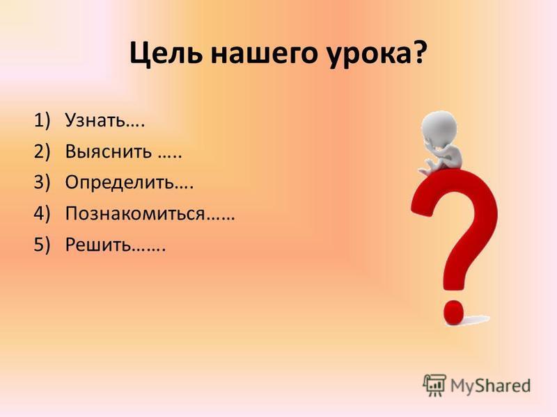 Цель нашего урока? 1)Узнать…. 2)Выяснить ….. 3)Определить…. 4)Познакомиться…… 5)Решить…….