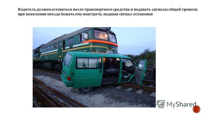 Водитель должен оставаться возле транспортного средства и подавать сигналы общей тревоги ; при появлении поезда бежать ему навстречу, подавая сигнал остановки