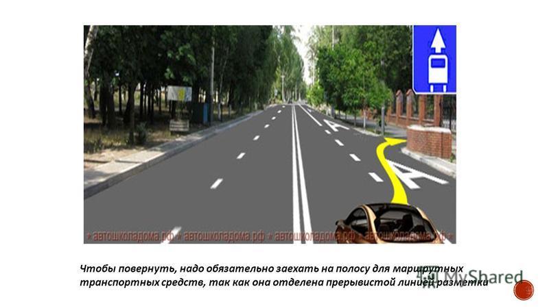Чтобы повернуть, надо обязательно заехать на полосу для маршрутных транспортных средств, так как она отделена прерывистой линией разметки