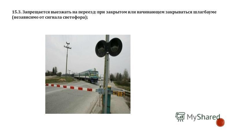 15.3. Запрещается выезжать на переезд : при закрытом или начинающем закрываться шлагбауме ( независимо от сигнала светофора );