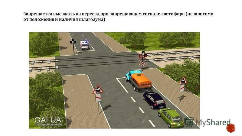 Запрещается выезжать на переезд при запрещающем сигнале светофора ( независимо от положения и наличия шлагбаума )