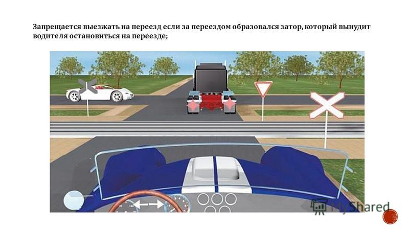 Запрещается выезжать на переезд если за переездом образовался затор, который вынудит водителя остановиться на переезде ;