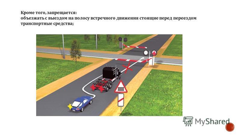 Кроме того, запрещается : объезжать с выездом на полосу встречного движения стоящие перед переездом транспортные средства ;
