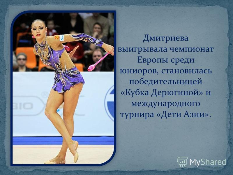 Дмитриева выигрывала чемпионат Европы среди юниоров, становилась победительницей «Кубка Дерюгиной» и международного турнира «Дети Азии».
