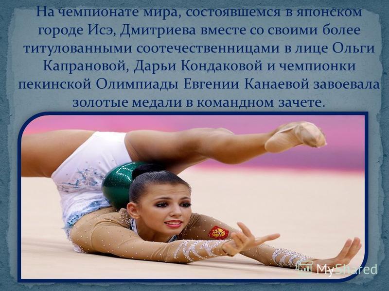 На чемпионате мира, состоявшемся в японском городе Исэ, Дмитриева вместе со своими более титулованными соотечественницами в лице Ольги Капрановой, Дарьи Кондаковой и чемпионки пекинской Олимпиады Евгении Канаевой завоевала золотые медали в командном