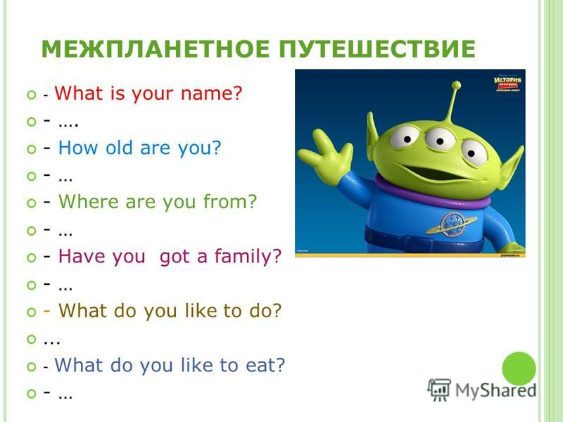 МЕЖПЛАНЕТНОЕ ПУТЕШЕСТВИЕ - What is your name? - …. - How old are you? - … - Where are you from? - … - Have you got a family? - … - What do you like to do? … - What do you like to eat? - …