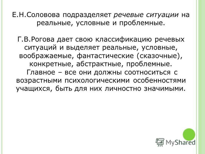 Е.Н.Соловова подразделяет речевые ситуации на реальные, условные и проблемные. Г.В.Рогова дает свою классификацию речевых ситуаций и выделяет реальные, условные, воображаемые, фантастические (сказочные), конкретные, абстрактные, проблемные. Главное –