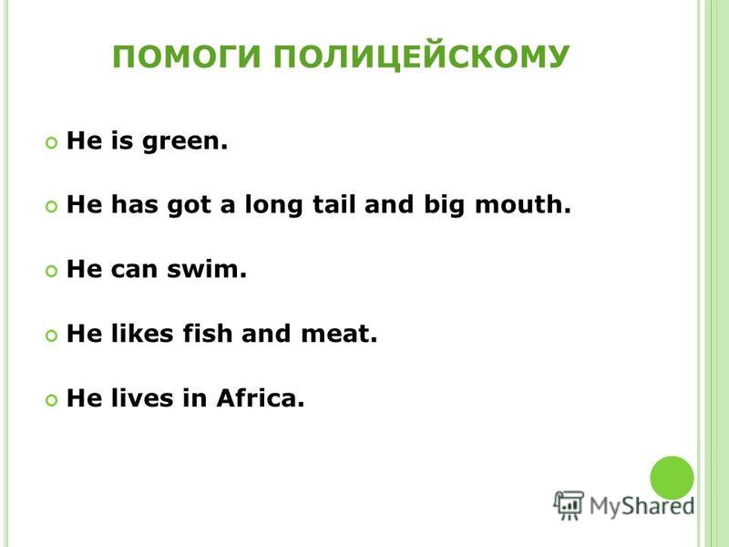 ПОМОГИ ПОЛИЦЕЙСКОМУ He is green. He has got a long tail and big mouth. He can swim. He likes fish and meat. He lives in Africa.