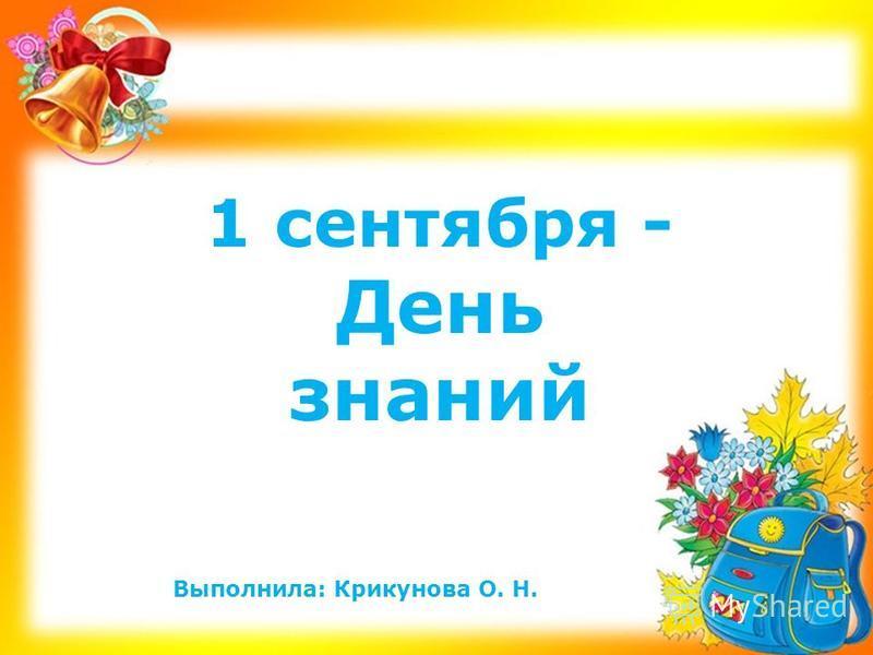 1 сентября - День знаний Выполнила: Крикунова О. Н.
