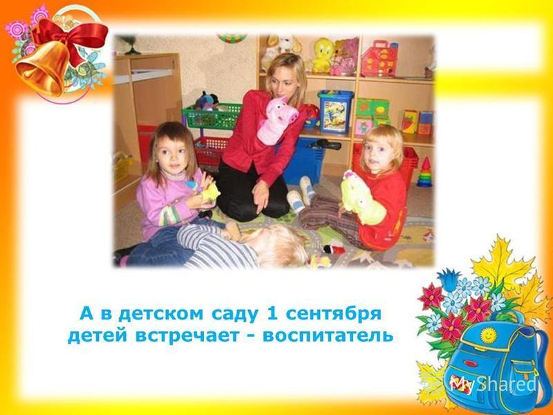 А в детском саду 1 сентября детей встречает - воспитатель