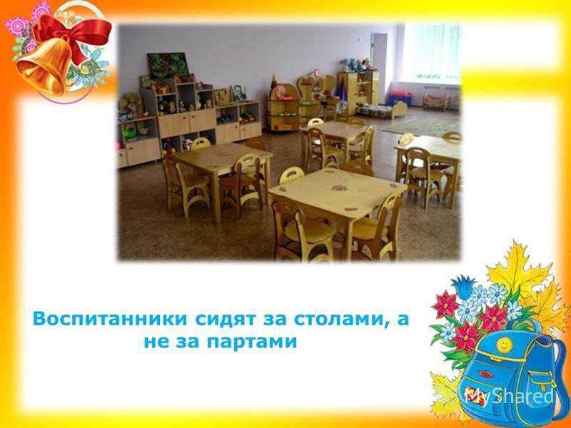 Воспитанники сидят за столами, а не за партами