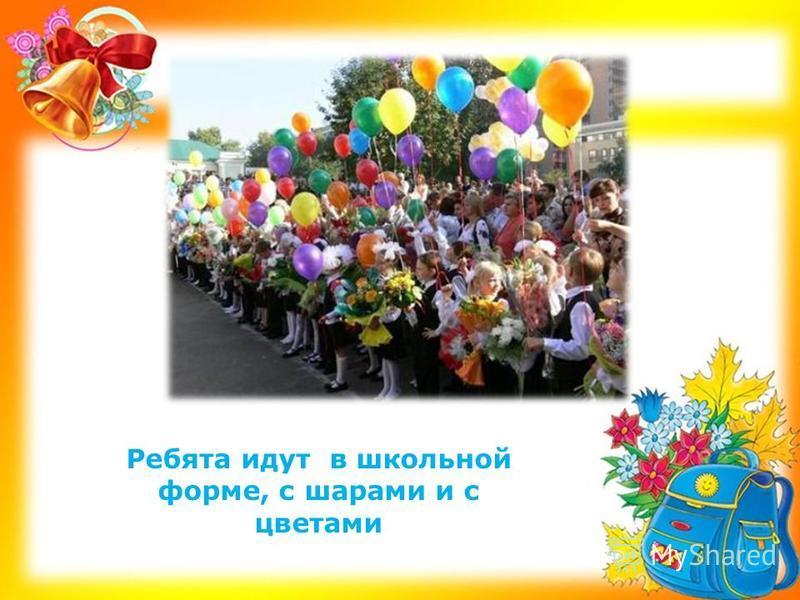 Ребята идут в школьной форме, с шарами и с цветами