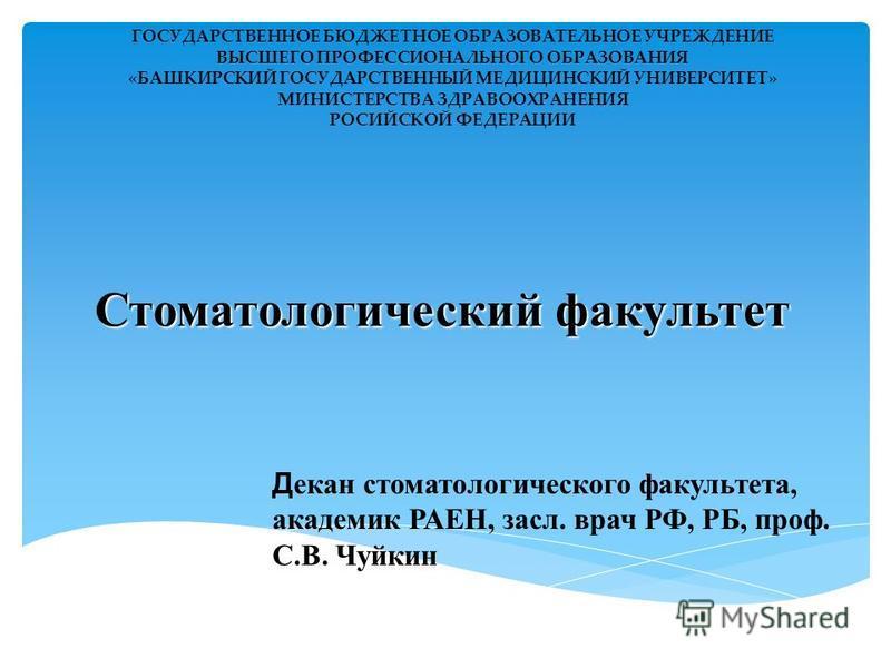 Стоматологический факультет ГОСУДАРСТВЕННОЕ БЮДЖЕТНОЕ ОБРАЗОВАТЕЛЬНОЕ УЧРЕЖДЕНИЕ ВЫСШЕГО ПРОФЕССИОНАЛЬНОГО ОБРАЗОВАНИЯ «БАШКИРСКИЙ ГОСУДАРСТВЕННЫЙ МЕДИЦИНСКИЙ УНИВЕРСИТЕТ» МИНИСТЕРСТВА ЗДРАВООХРАНЕНИЯ РОСИЙСКОЙ ФЕДЕРАЦИИ Д екан стоматологического фак