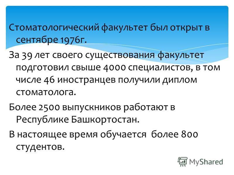 Стоматологический факультет был открыт в сентябре 1976 г. За 39 лет своего существования факультет подготовил свыше 4000 специалистов, в том числе 46 иностранцев получили диплом стоматолога. Более 2500 выпускников работают в Республике Башкортостан.