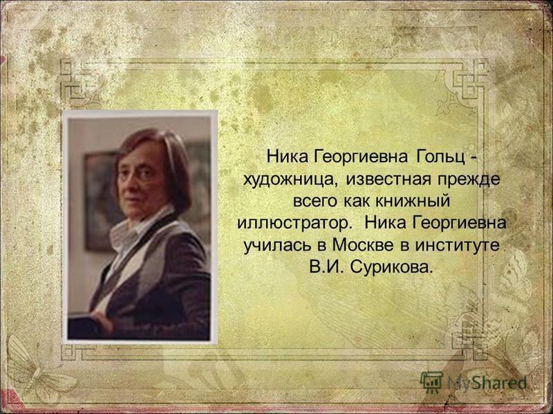 Ника Георгиевна Гольц - художница, известная прежде всего как книжный иллюстратор. Ника Георгиевна училась в Москве в институте В.И. Сурикова.