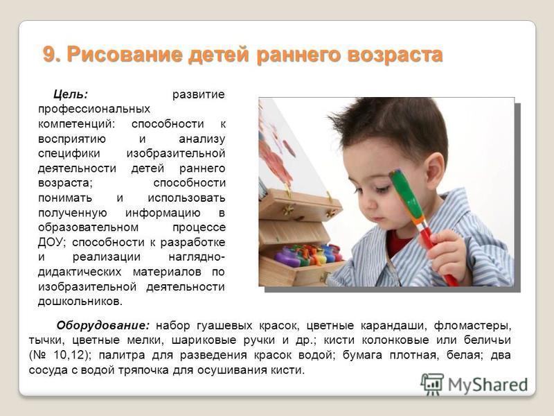 9. Рисование детей раннего возраста Цель: развитие профессиональных компетенций: способности к восприятию и анализу специфики изобразительной деятельности детей раннего возраста; способности понимать и использовать полученную информацию в образовател