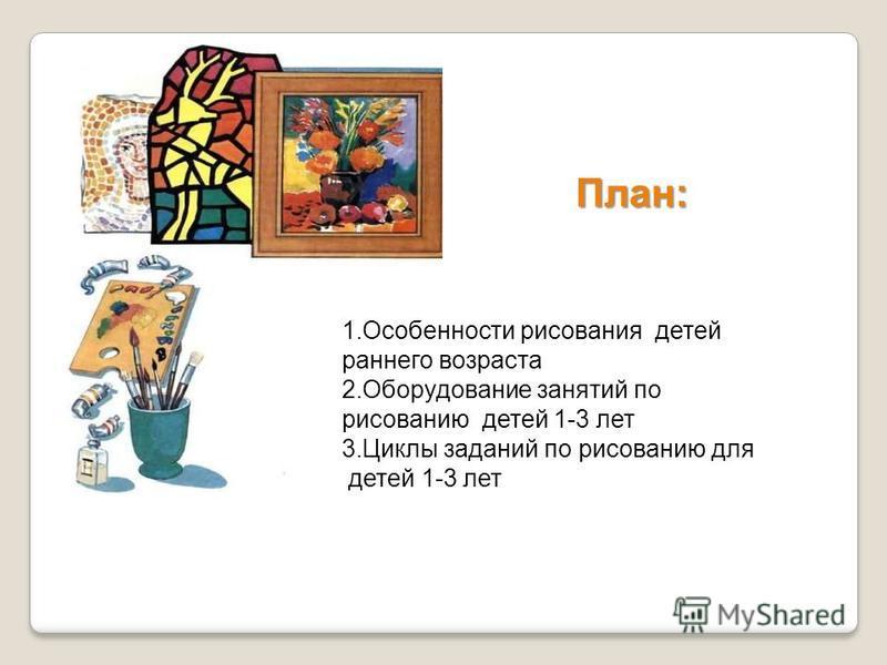 План: 1. Особенности рисования детей раннего возраста 2. Оборудование занятий по рисованию детей 1-3 лет 3. Циклы заданий по рисованию для детей 1-3 лет
