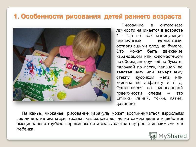Рисование в онтогенезе личности начинается в возрасте 1 - 1,5 лет как манипуляция различными предметами, оставляющими след на бумаге. Это может быть движение карандашом или фломастером по обоям, авторучкой по бумаге, палочкой по песку, пальцем по зап