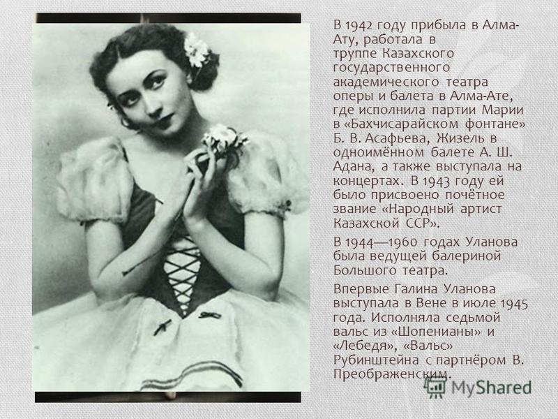 В 1942 году прибыла в Алма- Ату, работала в труппе Казахского государственного академического театра оперы и балета в Алма-Ате, где исполнила партии Марии в «Бахчисарайском фонтане» Б. В. Асафьева, Жизель в одноимённом балете А. Ш. Адана, а также выс