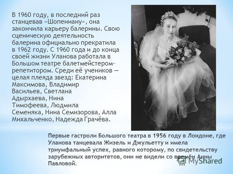 В 1960 году, в последний раз станцевав «Шопениану», она закончила карьеру балерины. Свою сценическую деятельность балерина официально прекратила в 1962 году. С 1960 года и до конца своей жизни Уланова работала в Большом театре балетмейстером- репетит