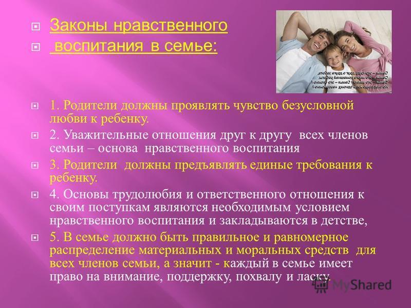 Законы нравственного воспитания в семье: 1. Родители должны проявлять чувство безусловной любви к ребенку. 2. Уважительные отношения друг к другу всех членов семьи – основа нравственного воспитания 3. Родители должны предъявлять единые требования к р