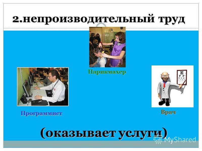 2. непроизводительный труд (оказывает услуги) Парикмахер Программист Врач