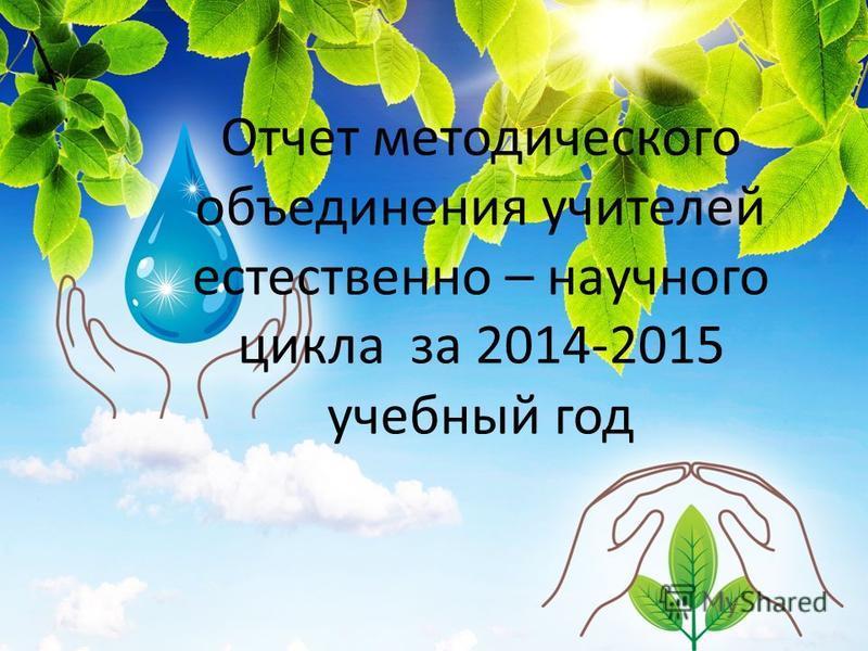 Отчет методического объединения учителей естественно – научного цикла за 2014-2015 учебный год