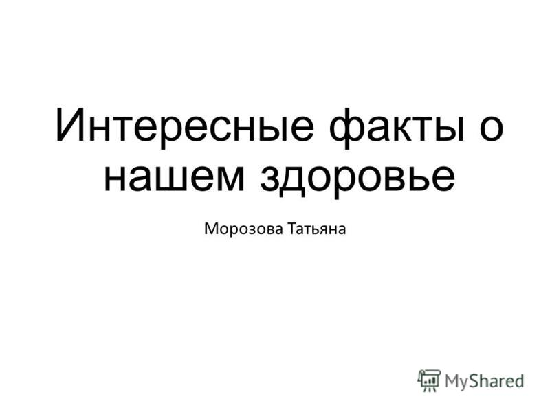 Интересные факты о нашем здоровье Морозова Татьяна