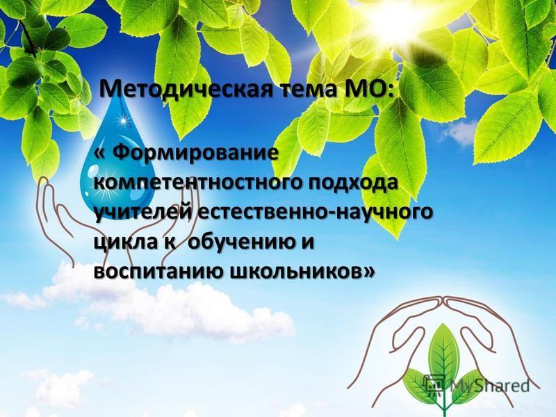 Методическая тема МО: « Формирование компетентностного подхода учителей естественно-научного цикла к обучению и воспитанию школьников»