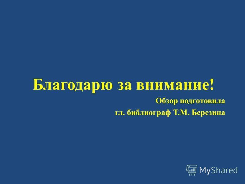 Благодарю за внимание! Обзор подготовила гл. библиограф Т.М. Березина