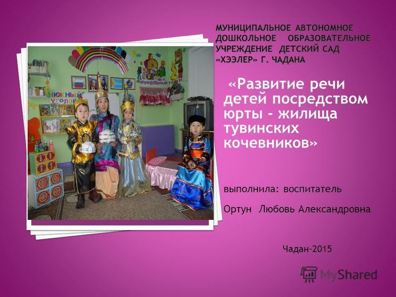 «Развитие речи детей посредством юрты - жилища тувинских кочевников» выполнила: воспитатель Ортун Любовь Александровна Чадан-2015