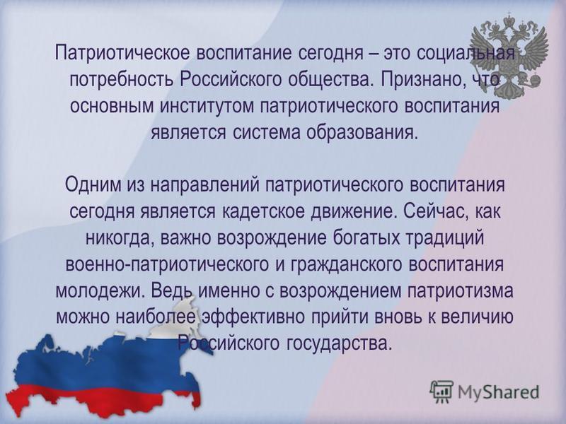 Патриотическое воспитание сегодня – это социальная потребность Российского общества. Признано, что основным институтом патриотического воспитания является система образования. Одним из направлений патриотического воспитания сегодня является кадетское
