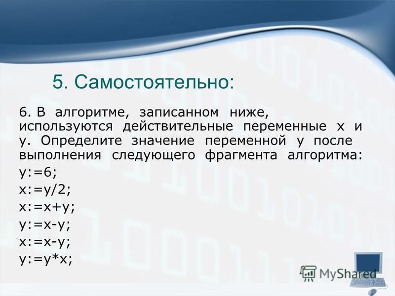 5. Самостоятельно: 6. В алгоритме, записанном ниже, используются действительные переменные x и y. Определите значение переменной y после выполнения следующего фрагмента алгоритма: y:=6; x:=y/2; x:=x+y; y:=x-y; x:=x-y; y:=y*x;