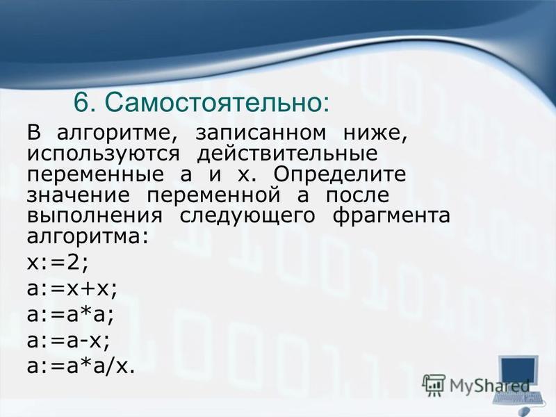 6. Самостоятельно: В алгоритме, записанном ниже, используются действительные переменные a и x. Определите значение переменной a после выполнения следующего фрагмента алгоритма: x:=2; a:=x+x; a:=a*a; a:=a-x; a:=a*a/x.