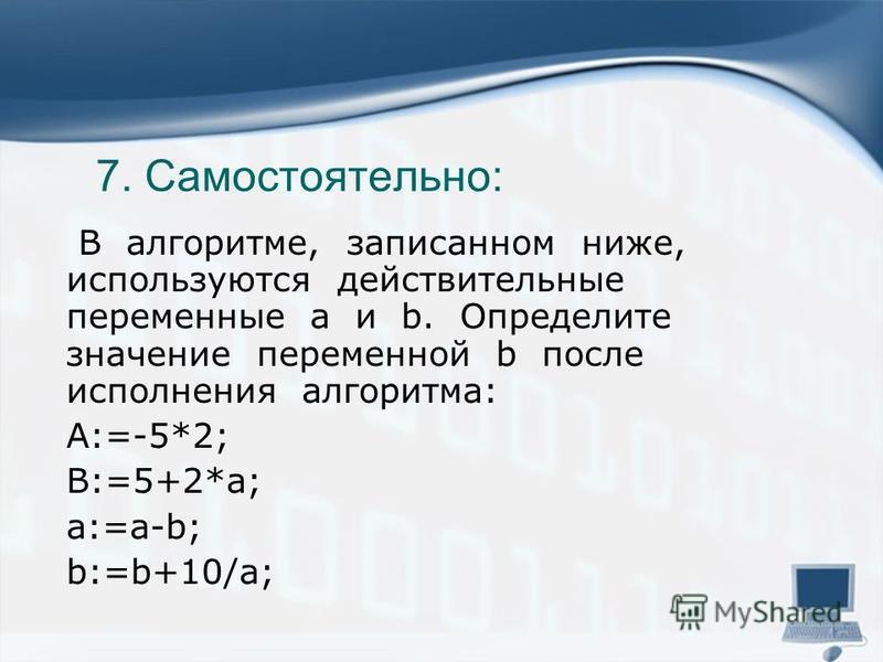 7. Самостоятельно: В алгоритме, записанном ниже, используются действительные переменные a и b. Определите значение переменной b после исполнения алгоритма: A:=-5*2; B:=5+2*a; a:=a-b; b:=b+10/a;