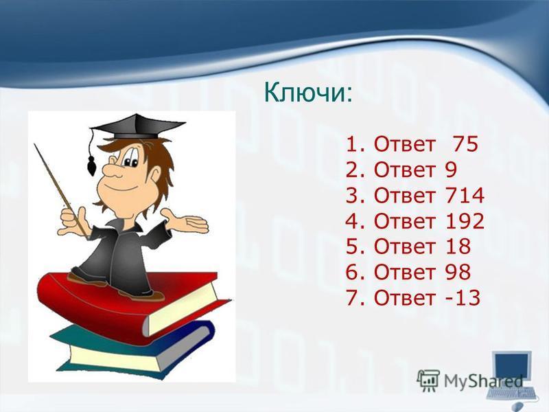 Ключи: 1. Ответ 75 2. Ответ 9 3. Ответ 714 4. Ответ 192 5. Ответ 18 6. Ответ 98 7. Ответ -13