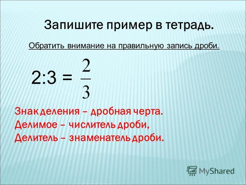 Запишите пример в тетрадь. 2:3 = Обратить внимание на правильную запись дроби. Знак деления – дробная черта. Делимое – числитель дроби, Делитель – знаменатель дроби.