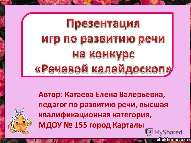 Автор: Катаева Елена Валерьевна, педагог по развитию речи, высшая квалификационная категория, МДОУ 155 город Карталы